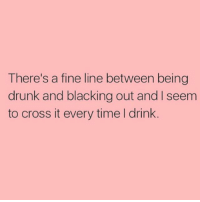 Drunk, Cross, and Time: There's a fine line between being  drunk and blacking out and I seem  to cross it every time l drink Like not just sometimes... everyyyytime