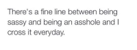 Cross, Humans of Tumblr, and Sassy: There's a fine line between being  sassy and being an asshole and I  cross it everyday.