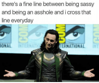 Memes, Sorry, and Cross: there's a fine line between being sassy  and being an asshole and i cross that  line everyday  ONAL  ERNATIONA Sorry, not sorry