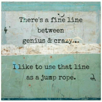 jump rope: There's a fine line  between  genius & crazy...  I like to use that line  as a jump rope.