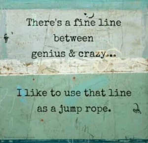 Crazy, Genius, and Rope: There's a fine line  between  genius & crazy.  Ilike to use that line  as a jump rope.