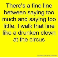 Dank, Clowns, and Drunken: There's a fine line  between saying too  much and saying too  little. I walk that line  like a drunken clown  at the circus  LOLSOTRIJECONAISERSATTASS0007