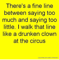 Memes, Too Much, and Clowns: There's a fine line  between saying too  much and saying too  little. I walk that line  like a drunken clown  at the circus  LOLSOTRUE.COMAUSERSATTASS0007