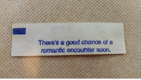 <p>After yet another lonely take-out Chinese dinner, I got a fortune cookie with a golden ticket!!!</p>: There's a good chance of a  romantic encounter soon. <p>After yet another lonely take-out Chinese dinner, I got a fortune cookie with a golden ticket!!!</p>