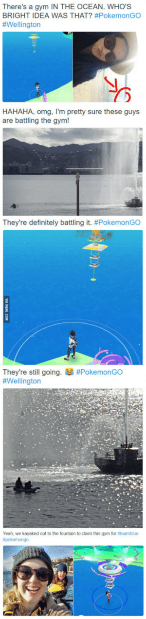 Definitely, Gym, and Omg: There's a gym IN THE OCEAN. WHO'S  BRIGHT IDEA WAS THAT? #PokemonGO  #Wellington  HAHAHA, omg, I'm pretty sure these guys  are battling the gym!  They're definitely battling it. #PokemonGO  They're still going.  #Wellington  #PokemonGO  Yeah, we kayaked out to the fountain to claim this gym for #team blue Someone livetweeted our kayak trip out to battle a gym in the harbour [Pokemon GO]