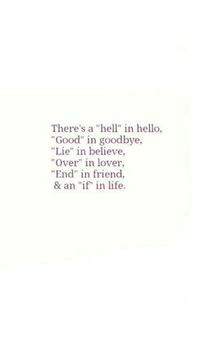 "Hello, Life, and Good: There's a ""hell"" in hello,  Good"" in goodbye,  ""Lie"" in believe,  ""Over"" in lover,  End"" in friend  & an ""if in life"