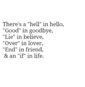 """Hell In: There's a """"hell"""" in hello  """"Good"""" in goodbye,  """"Lie"""" in believe,  """"Over"""" in lover,  """"End"""" in friend  & an """"if"""" in life."""
