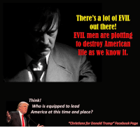 "Evil: There's a lot of EVIL  out there!  EVIL men are plotting  to destroy American  life as we know it.  Think!  Who is equipped to lead  America at this time and place?  ""Christians forDonald Trump""Facebook Page"