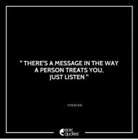 #1857 #Life  Suggested by Radhika: THERE'S A MESSAGE IN THE WAY  A PERSON TREATS YOU,  JUST LISTEN  UNKNOWN  epic  quotes #1857 #Life  Suggested by Radhika