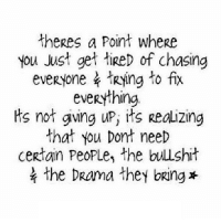 http://iglovequotes.net/: theres a Point where  you Just get ied of chasing  everyone、Rying to fix  everything.  ts not gving uP, its Realizing  that you Dont need  certain PeoPLe, the bulshit  the DRama they bring* http://iglovequotes.net/