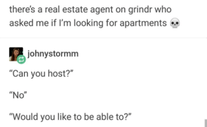 "Grindr, Real Estate, and Looking: there's a real estate agent on grindr who  asked me if l'm looking for apartments  johnystormm  Can you host?""  ""No""  ""Would you like to be able to?""  ID"