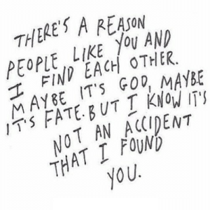 https://iglovequotes.net/: THERE'S A REASON  PEOPLE LIKE YOU AND  I FIND EACH OTHER.  MAYBE IT'S GOD, MAYBE  IT'S FATE.BUT I KNOW IT'S  NOT AN ACCIDENT  THAT I FOUND  you. https://iglovequotes.net/