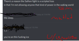 "Fucking, Power, and Today: There's a reason the Sathon fight is a scripted loss  in that I'm not allowing anyone that kind of power in the waking world  Today at 7:14 PM  Madlad  Me sleep.  Today at 7:15 PM  you're on thin fucking ice For context, Sathon is the main villain of a campaign I, LeMaironi, am running. This was the most recent challenger, and Sathon gives power to his foes to make ""a fair fight."""