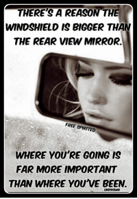 Memes, Mirror, and 🤖: THERE'S A REASON THE  WINDSHIELD IS BIGGER THAN  THE REAR VIEW MIRROR.  FREE SPIRITED  WHERE YOU'RE GOING IS  FAR MORE IMPORTANT  THAN WHERE YOUVE BEEN.  UNKNOWN True!
