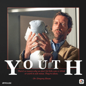When will kids grow up?: There's a reason why we don't let kids vote or drink  or work in salt mines. They're idiots.  - Dr. Gregory House  #HOUSE  NBC When will kids grow up?