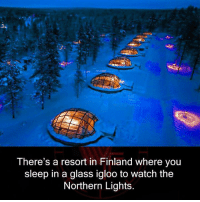 Watch, Sleep, and Finland: There's a resort in Finland where you  sleep in a glass igloo to watch the  Northern Lights.