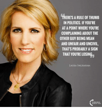 Laura Ingraham Is Exactly Right! #BigGovSucks: THERES A RULE OF THUMB  IN POLITICS. IF YOU'RE  AT A POINT WHERE YOU'RE  COMPLAINING ABOUT THE  OTHER GUY BEING MEAN  AND UNFAIR AND UNCIVIL,  THAT'S PROBABLY A SIGN  THAT YOU'RE LOSIN  LAURA INGRAHAM  USA Laura Ingraham Is Exactly Right! #BigGovSucks