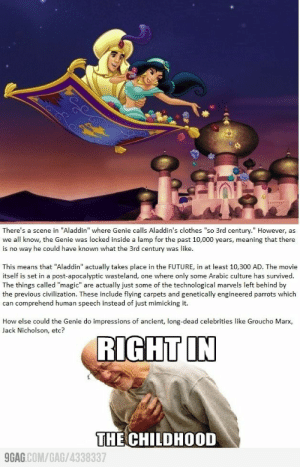 ": There's a scene in ""Aladdin"" where Genie calls Aladdin's clothes ""so 3rd century."" However, as  we all know, the Genie was locked inside a lamp for the past 10,000 years, meaning that there  is no way he could have known what the 3rd century was like.  This means that ""Aladdin"" actually takes place in the FUTURE, in at least 10,300 AD. The movie  itself is set in a post-apocalyptic wasteland, one where only some Arabic culture has survived.  The things called ""magic"" are actually just some of the technological marvels left behind by  the previous civilization. These include flying carpets and genetically engineered parrots which  can comprehend human speech instead of just mimicking it.  How else could the Genie do impressions of ancient, long-dead celebrities like Groucho Marx,  Jack Nicholson, etc?  RIGHT IN  THE CHILDHOOD  GAG COM/GAG/4338337"