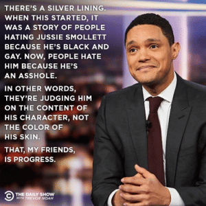 Friends, Noah, and Black: THERE'S A SILVER LINING.  WHEN THIS STARTED, IT  WAS A STORY OF PEOPLE  HATING JUSSIE SMOLLETT  BECAUSE HE'S BLACK AND  GAY. NOW, PEOPLE HATE  HIM BECAUSE HE'S  AN ASSHOLE  IN OTHER WORDS,  THEY'RE JUDGING HIM  ON THE CONTENT OF  HIS CHARACTER, NOT  THE COLOR OF  HIS SKIN.  THAT, MY FRIENDS,  IS PROGRESS.  THE DAILY SHOW  WITH TREVOR NOAH