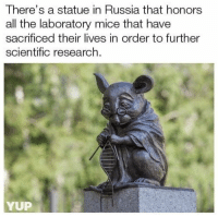 Russia, Awesome, and Wholesome: There's a statue in Russia that honors  all the laboratory mice that have  sacrificed their lives in order to further  scientific research.  YUP <p>awesome wholesome :)</p>