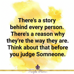 Story Behind: There's a story  behind every person.  There's a reason why  they're the way they are.  Think about that before  you judge Somneone.  THE  Purple Stower