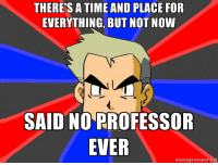 Scumbag Professors: THERE'S A TIME AND PLACE FOR  EVERYTHING, BUT NOT NOW  SAID NO  PROFESSOR  EVER  memegenerator.net Scumbag Professors