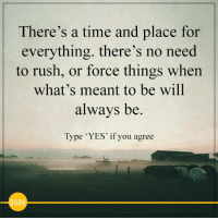 Rush, Time, and Yes: There's a time and place for  everything. there's no need  to rush, or force things when  what's meant to be will  alwavs be.  Type 'YES' if you agree  BHBH Agree?