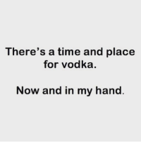 Memes, Time, and Vodka: There's a time and place  for vodka.  Now and in my hand Pleeeease!! 🍸 goodgirlwithbadthoughts 💅🏻