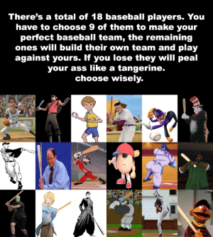 Ass, Baseball, and Dank Memes: There's a total of 18 baseball players. You  have to choose 9 of them to make your  perfect baseball team, the remaining  ones will build their own team and play  against yours. If you lose they will peal  tangerine.  choose wisely.  your ass like a  bson Choose your team members