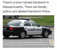 Cars, Driving, and Lol: There's a town named Sandwich in  Massachusetts. There are literally  police cars labeled Sandwich Police.  36  SANDWICH POLICE Cop: Were you eating while driving? Me: Lol who are you? The sandwich poli- Cop: (flashes badge) Now step out of the fuckin car.