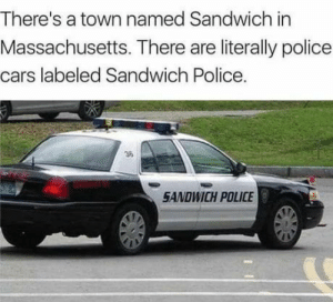 Seriously?: There's a town named Sandwich in  Massachusetts. There are literally police  cars labeled Sandwich Police.  36  SANDWICH POLICE Seriously?