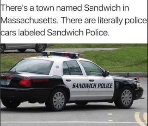 Home of the CLUB cops: There's a town named Sandwich in  Massachusetts. There are literally police  cars labeled Sandwich Police.  36  SANDWICH POLICE Home of the CLUB cops
