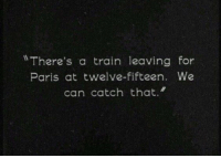 Paris, Train, and Can: There's a train leaving for  Paris at twelve-fifteen. We  can catch that.