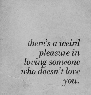 Love, Weird, and Who: there's a weird  leasure in  loving someone  who doesn't love  ou.