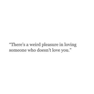 "Love, Weird, and Net: ""There's a weird pleasure in loving  someone who doesn't love you."" https://iglovequotes.net/"
