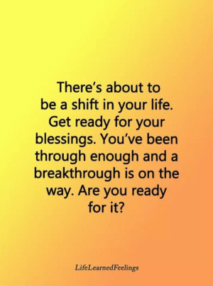 Blessings: There's about to  be a shift in your life.  Get ready for your  blessings. You've been  through enough and a  breakthrough is on the  way. Are you ready  for it?  LifeLearnedFeelings