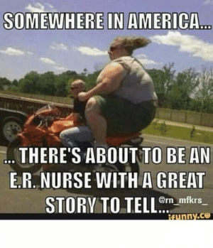 Funny Nurse Meme - Nursing Humor Pictures: THERE'S ABOUT TO BE AN  E.R. NURSE WITH A GREAT  @rn mfkrs  funny.ce  STORV TO TELLm m Funny Nurse Meme - Nursing Humor Pictures