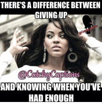 enough: THERE'S ADIFFERENCE BETWEEN  GIVING UP  AND KNOWING WHEN YOUVE  HAD ENOUGH