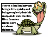 Crazy, Dank, and Clowns: There's afineline between  being a little quirky and  being completely bat shit  crazy. Andiwalk that line  like a drunken  circus clown  on a loose  tightrope.