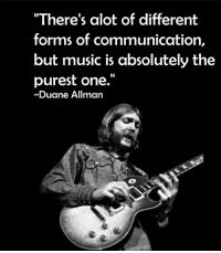 "duane: ""There's alot of different  forms of communication,  but music is absolutely the  purest one.  Duane Allman"