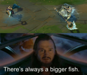 There's always a bigger fish: There's always a bigger fish