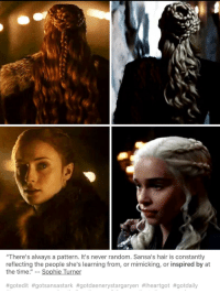 "Game of Thrones, Sophie Turner, and Tumblr: ""There's always a pattern. It's never random. Sansa's hair is constantly  reflecting the people she's learning from, or mimicking, or inspired by at  the time.""-- Sophie Turner  game-of-thrones-fans:  Sansa taking on a inspired by Dany hairstyle maybe?"