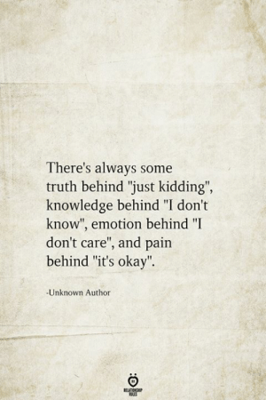 "just kidding: There's always some  truth behind ""just kidding"",  knowledge behind ""I don't  know"", emotion behind ""I  don't care"", and pain  behind ""it's okay"".  -Unknown Author  BELATIONSHIP  LES"