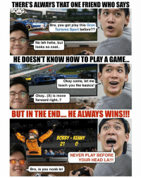 "Who else has played against annoying friends like these??? Come play the new @thegranturismo Sport game with the SGAG team at the @playstationasia Play Everything roadshow @ Suntec West Atrium this Thursday, at 7pm!! sp: THERE'S ALWAYS THAT ONE FRIEND WHO SAYS  AG  TAGHeuer  Bro, you got play this Gran  Turismo Sport before??  No leh hehe, but  looks so cool.  HE DOESN'T KNOW HOW TO PLAY A GAME..  Okay come, let me  teach you the basics!  Okay.. (X) is move  forward right..?  BUT IN THE END.... HE ALWAYS WINS!!!  BOBBY-KENNY  21 O  se"" NEVER PLAY BEFORE  YOUR HEAD LA!!!  Bro, is you noob lel Who else has played against annoying friends like these??? Come play the new @thegranturismo Sport game with the SGAG team at the @playstationasia Play Everything roadshow @ Suntec West Atrium this Thursday, at 7pm!! sp"