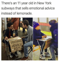 I'd go (@_kevinboner): There's an 11 year old in New York  subways that sells emotional advice  instead of lemonade.  EMOTIONAL  ADVIC  $2 I'd go (@_kevinboner)