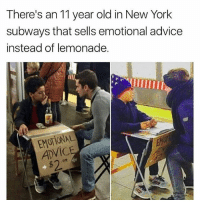 Lol: There's an 11 year old in New York  subways that sells emotional advice  instead of lemonade.  EM  ADVIC  $2 Lol