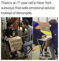 https://t.co/gUAn0mkSrW: There's an 11 year old in New York  subways that sells emotional advice  instead of lemonade.  EMOTIONAL  ADVIC  s2 https://t.co/gUAn0mkSrW