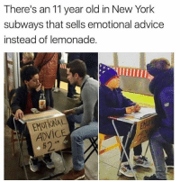 Advice, Memes, and New York: There's an 11 year old in New York  subways that sells emotional advice  instead of lemonade.  EMOTIONAL  ADVIC  $2 Genius