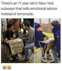 "Advice, New York, and Http: There's an 11 year old in New York  subways that sells emotional advice  instead of lemonade.  EMOTIONAL  ADViC <p>Finally..some one mature, who understands that people need to talk it out. via /r/wholesomememes <a href=""http://ift.tt/2wUdV02"">http://ift.tt/2wUdV02</a></p>"