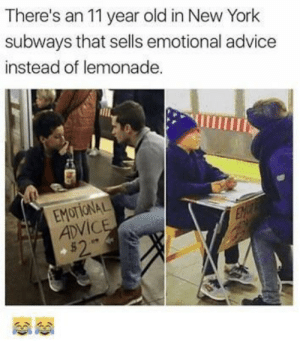Finally..some one mature, who understands that people need to talk it out.: There's an 11 year old in New York  subways that sells emotional advice  instead of lemonade.  EMOTIONAL  ADViC Finally..some one mature, who understands that people need to talk it out.